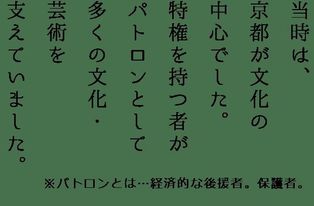 當時は、京都が文化の中心でした。特権を持つ者がパトロンとして多くの文化・芸術を支えていました。